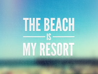 The Beach is My Resort.