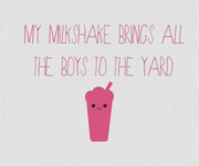 One's milkshake brings boys to the yard