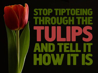 """Stop Tiptoeing through the Tulips and tell it how it is"""