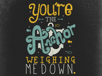 You're the Anchor Weighing Me Down