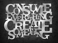 Consume Everything, Create Something