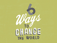 6 Ways to Change the World.