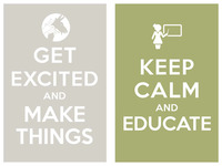 get excited and make things / keep calm and educate